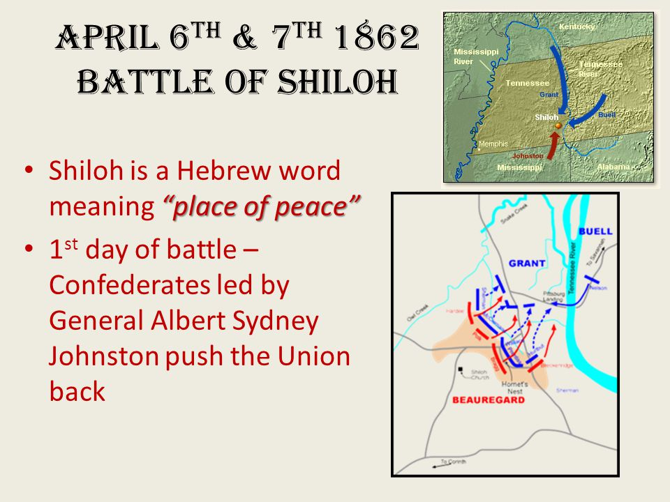 April 6 th & 7 th 1862 Battle of Shiloh place of peace Shiloh is a Hebrew word meaning place of peace 1 st day of battle – Confederates led by General Albert Sydney Johnston push the Union back