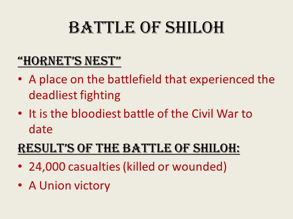 Battle of Shiloh Hornet's Nest A place on the battlefield that experienced the deadliest fighting It is the bloodiest battle of the Civil War to date Result's of the Battle of Shiloh: 24,000 casualties (killed or wounded) A Union victory