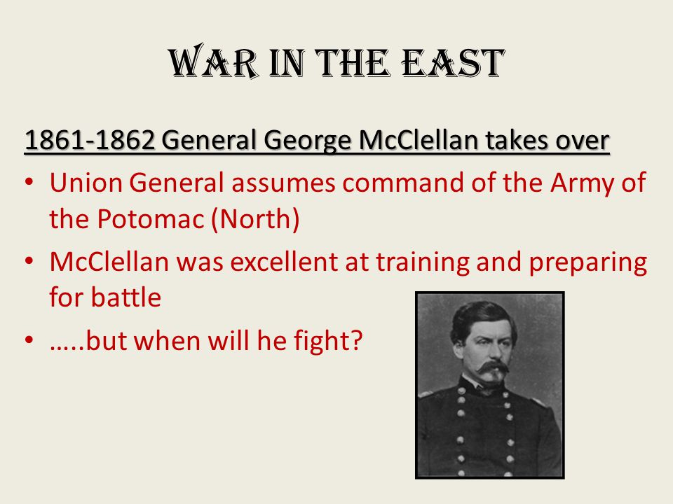 War in the East 1861-1862 General George McClellan takes over Union General assumes command of the Army of the Potomac (North) McClellan was excellent at training and preparing for battle …..but when will he fight?