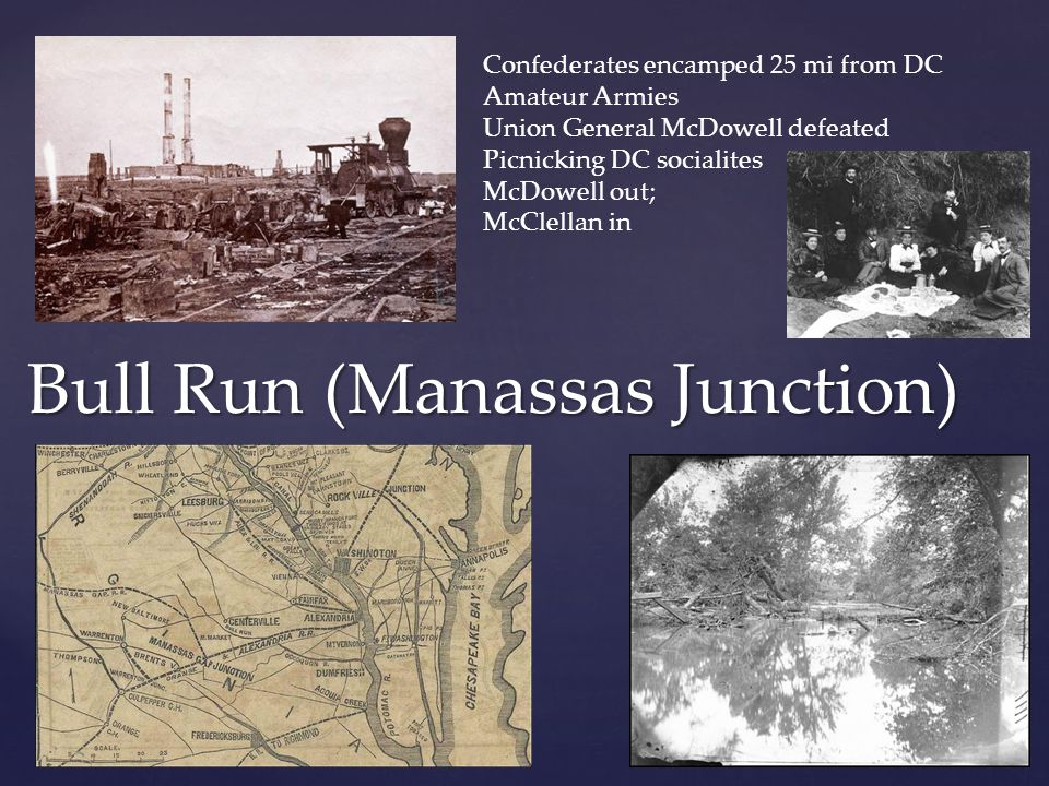 Bull Run (Manassas Junction) Confederates encamped 25 mi from DC Amateur Armies Union General McDowell defeated Picnicking DC socialites McDowell out;