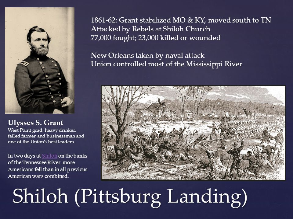 Shiloh (Pittsburg Landing) Ulysses S. Grant West Point grad, heavy drinker, failed farmer and businessman and one of the Union's best leaders 1861-62: