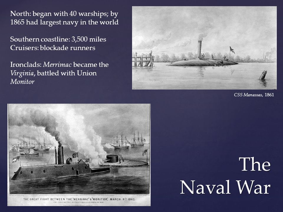 The Naval War CSS Manassas, 1861 North: began with 40 warships; by 1865 had largest navy in the world Southern coastline: 3,500 miles Cruisers: blocka