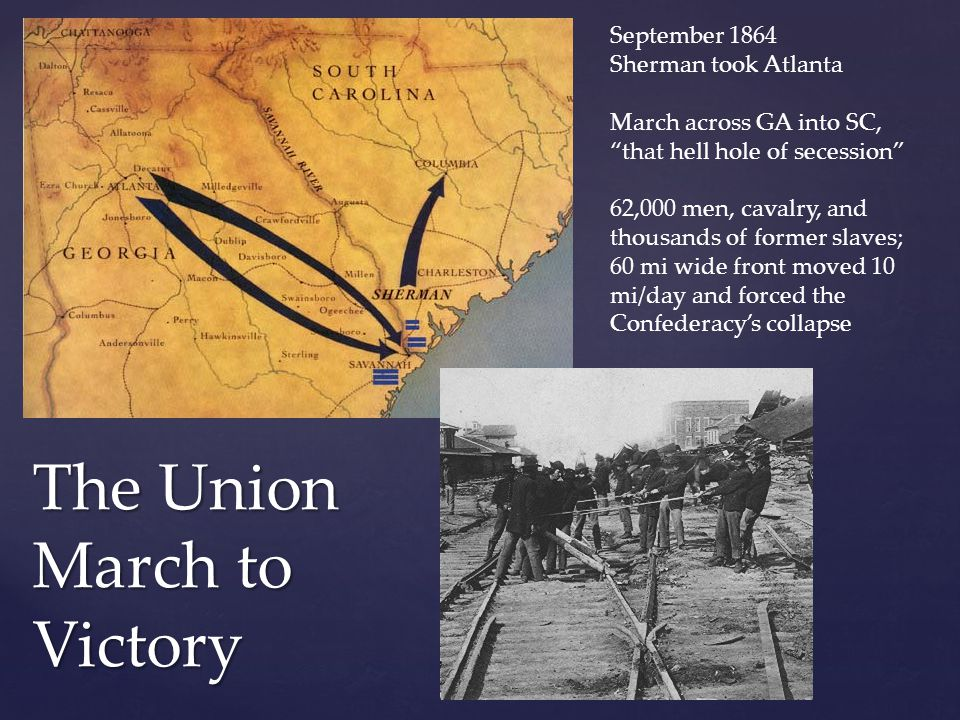 "The Union March to Victory September 1864 Sherman took Atlanta March across GA into SC, ""that hell hole of secession"" 62,000 men, cavalry, and thousan"