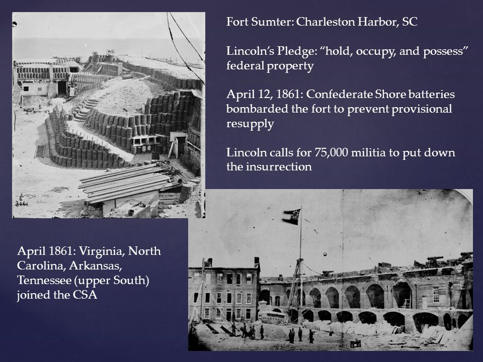 "Fort Sumter: Charleston Harbor, SC Lincoln's Pledge: ""hold, occupy, and possess"" federal property April 12, 1861: Confederate Shore batteries bombarde"