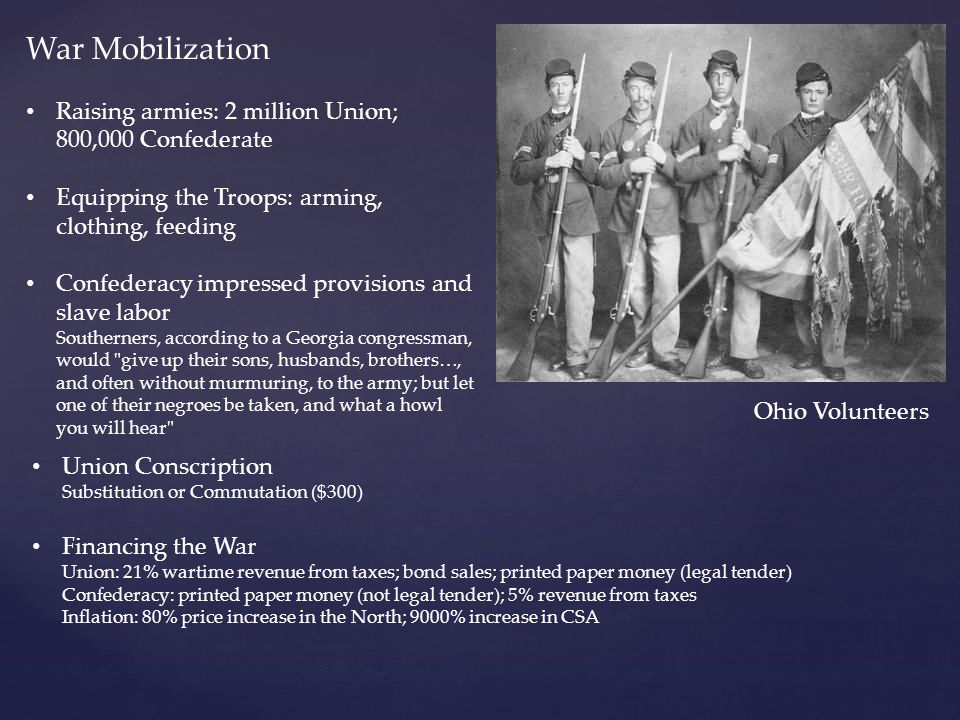 War Mobilization Raising armies: 2 million Union; 800,000 Confederate Equipping the Troops: arming, clothing, feeding Confederacy impressed provisions