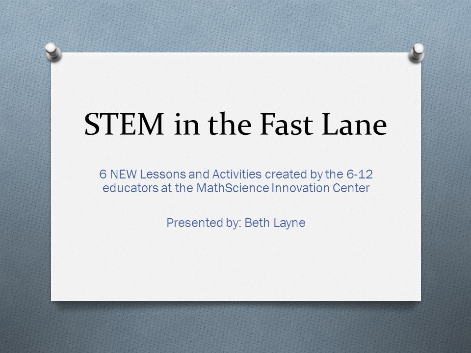 STEM in the Fast Lane 6 NEW Lessons and Activities created by the 6-12 educators at the MathScience Innovation Center Presented by: Beth Layne