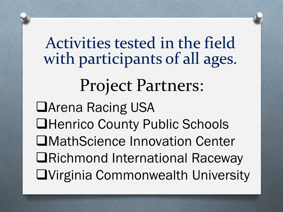 Project Partners:  Arena Racing USA  Henrico County Public Schools  MathScience Innovation Center  Richmond International Raceway  Virginia Commonwealth University Activities tested in the field with participants of all ages.