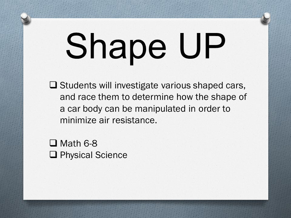 Shape UP  Students will investigate various shaped cars, and race them to determine how the shape of a car body can be manipulated in order to minimize air resistance.