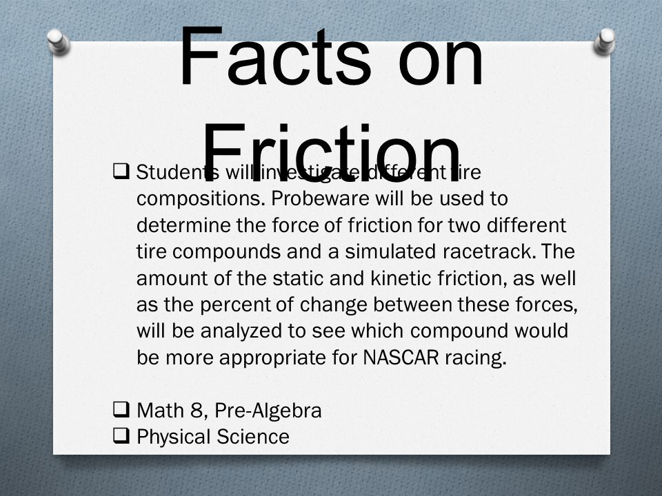 Facts on Friction  Students will investigate different tire compositions.