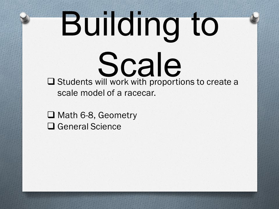 Building to Scale  Students will work with proportions to create a scale model of a racecar.