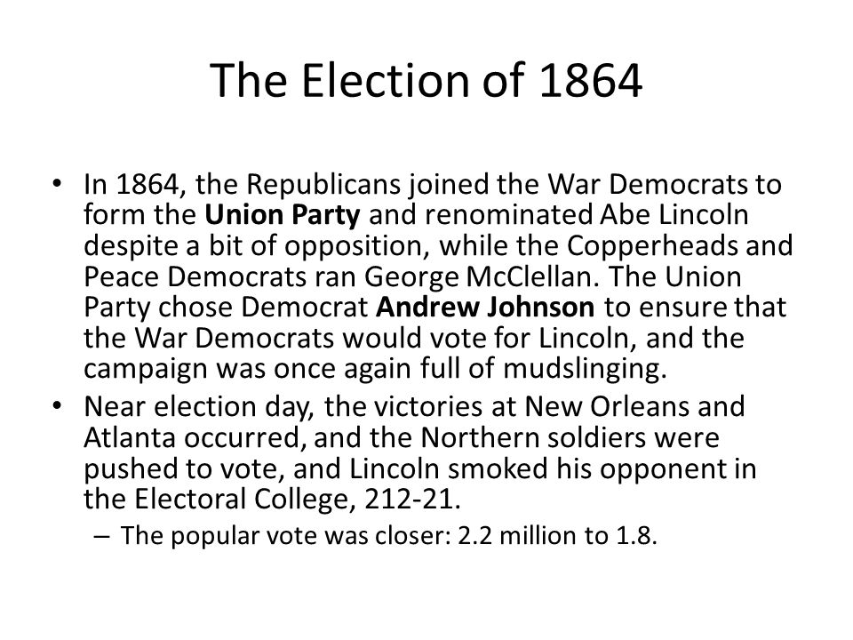 The Election of 1864 In 1864, the Republicans joined the War Democrats to form the Union Party and renominated Abe Lincoln despite a bit of opposition, while the Copperheads and Peace Democrats ran George McClellan.
