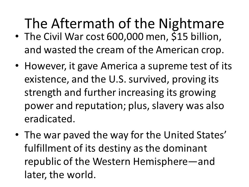 The Aftermath of the Nightmare The Civil War cost 600,000 men, $15 billion, and wasted the cream of the American crop.