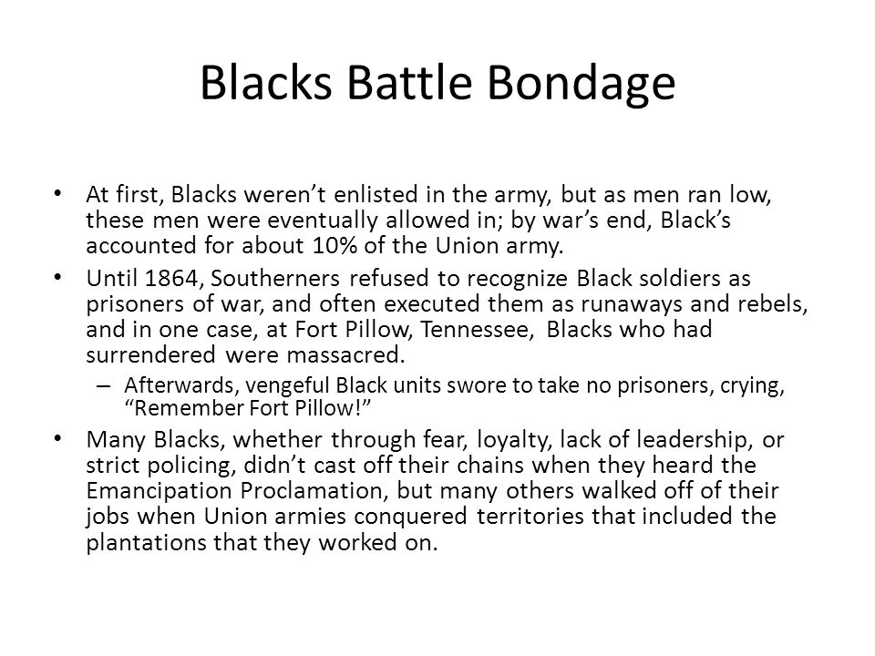 Blacks Battle Bondage At first, Blacks weren't enlisted in the army, but as men ran low, these men were eventually allowed in; by war's end, Black's accounted for about 10% of the Union army.