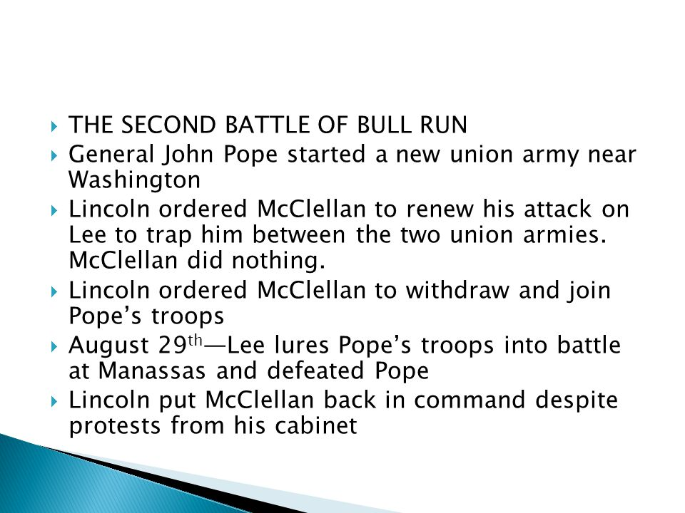  THE SECOND BATTLE OF BULL RUN  General John Pope started a new union army near Washington  Lincoln ordered McClellan to renew his attack on Lee to trap him between the two union armies.