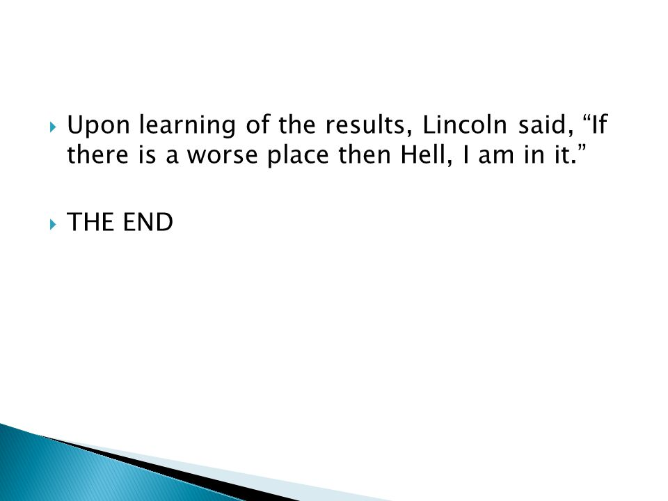 UUpon learning of the results, Lincoln said, If there is a worse place then Hell, I am in it. TTHE END