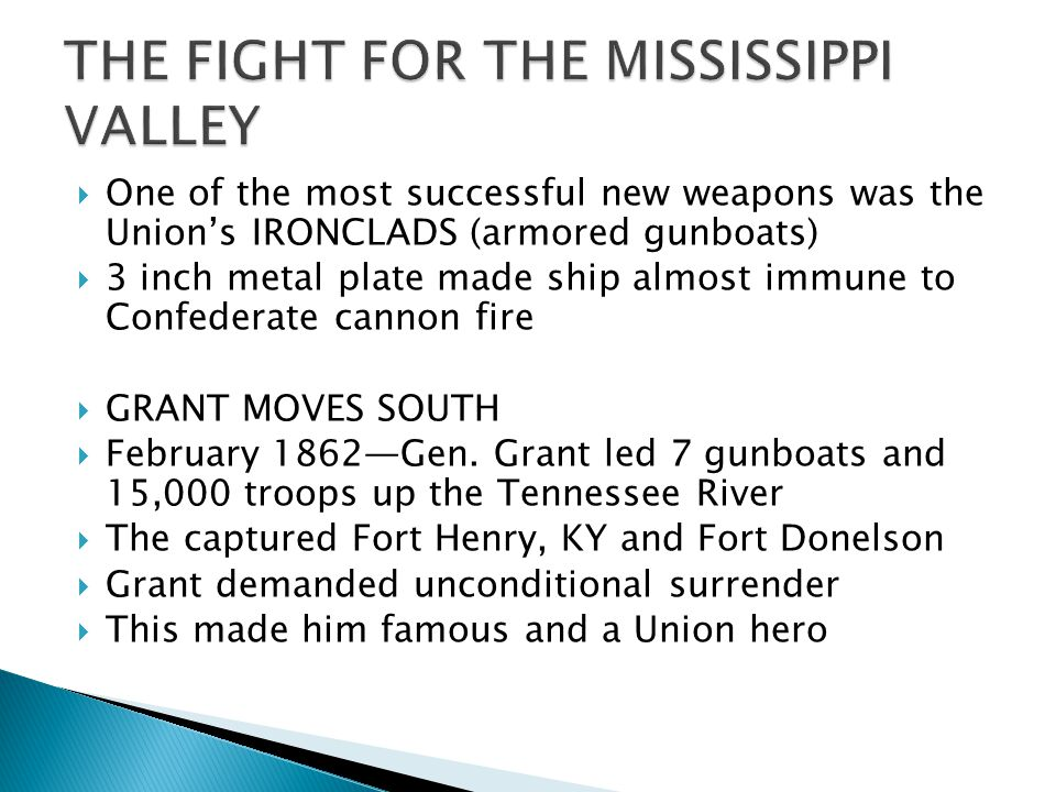  One of the most successful new weapons was the Union's IRONCLADS (armored gunboats)  3 inch metal plate made ship almost immune to Confederate cannon fire  GRANT MOVES SOUTH  February 1862—Gen.
