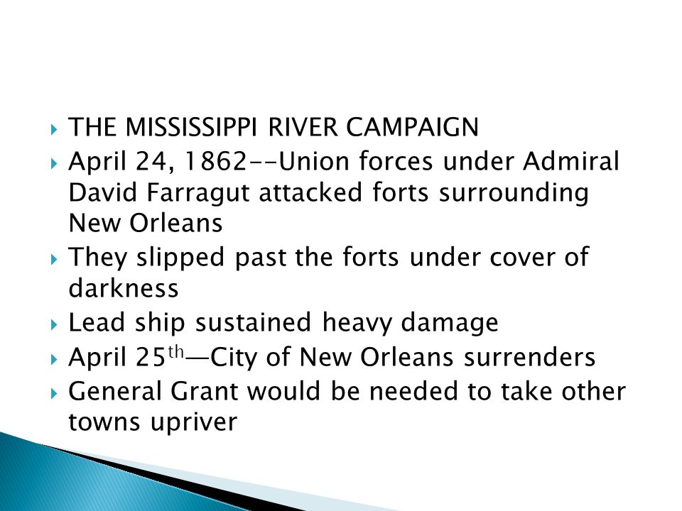  THE MISSISSIPPI RIVER CAMPAIGN  April 24, 1862--Union forces under Admiral David Farragut attacked forts surrounding New Orleans  They slipped past the forts under cover of darkness  Lead ship sustained heavy damage  April 25 th —City of New Orleans surrenders  General Grant would be needed to take other towns upriver