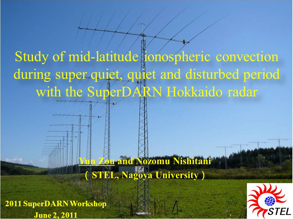 Yun Zou and Nozomu Nishitani ( STEL, Nagoya University ) Yun Zou and Nozomu Nishitani ( STEL, Nagoya University ) Study of mid-latitude ionospheric convection during super quiet, quiet and disturbed period with the SuperDARN Hokkaido radar Study of mid-latitude ionospheric convection during super quiet, quiet and disturbed period with the SuperDARN Hokkaido radar 2011 SuperDARN Workshop June 2, 2011 2011 SuperDARN Workshop June 2, 2011
