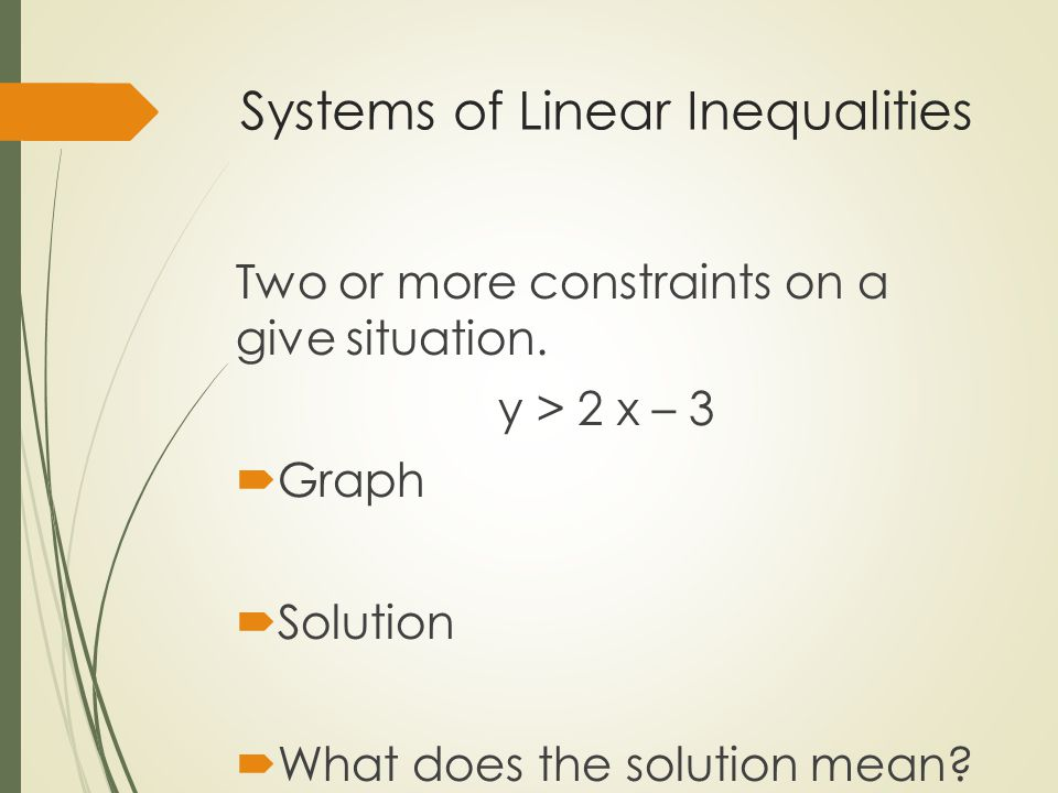 Systems of Linear Inequalities Two or more constraints on a give situation. y > 2 x – 3  Graph  Solution  What does the solution mean?
