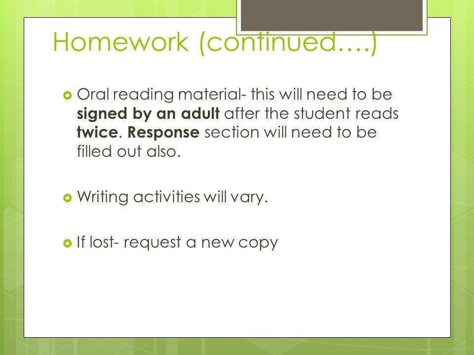 Homework (continued….)  Oral reading material- this will need to be signed by an adult after the student reads twice.