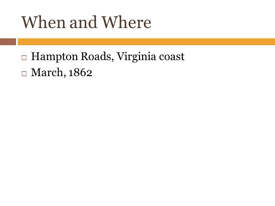 When and Where  Hampton Roads, Virginia coast  March, 1862