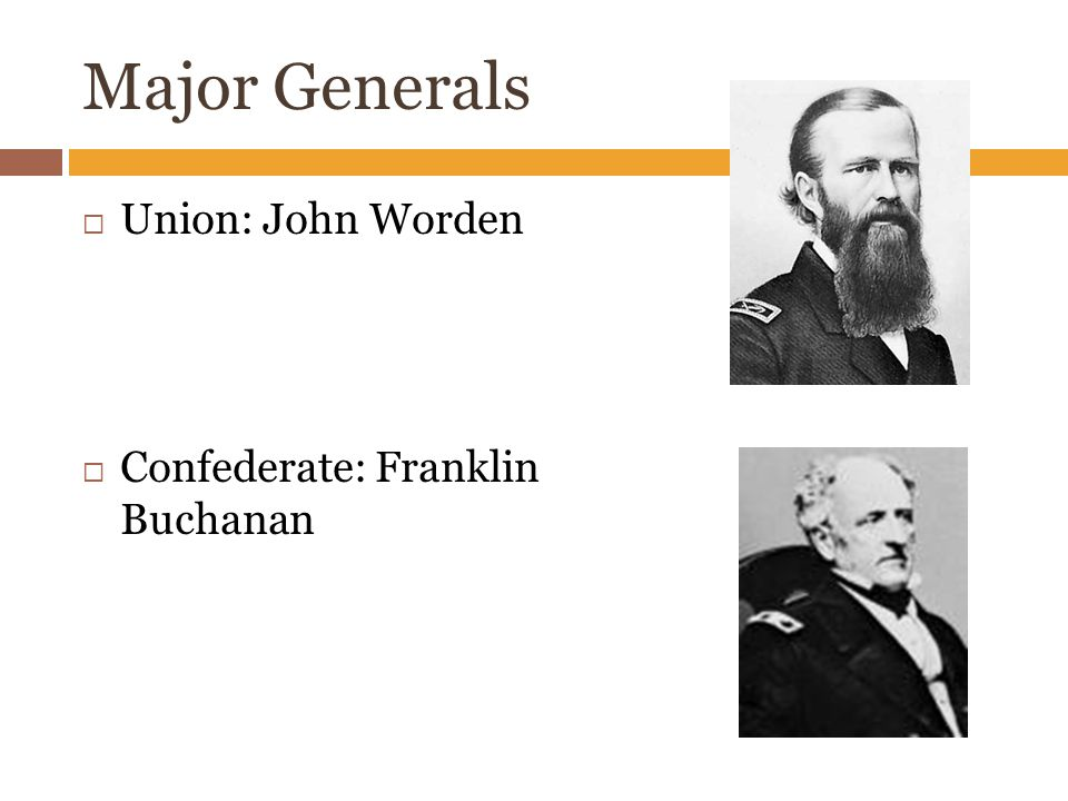 Major Generals  Union: John Worden  Confederate: Franklin Buchanan