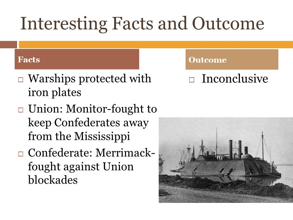 Interesting Facts and Outcome  Warships protected with iron plates  Union: Monitor-fought to keep Confederates away from the Mississippi  Confederate: Merrimack- fought against Union blockades  Inconclusive Facts Outcome