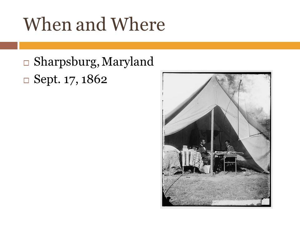 When and Where  Sharpsburg, Maryland  Sept. 17, 1862