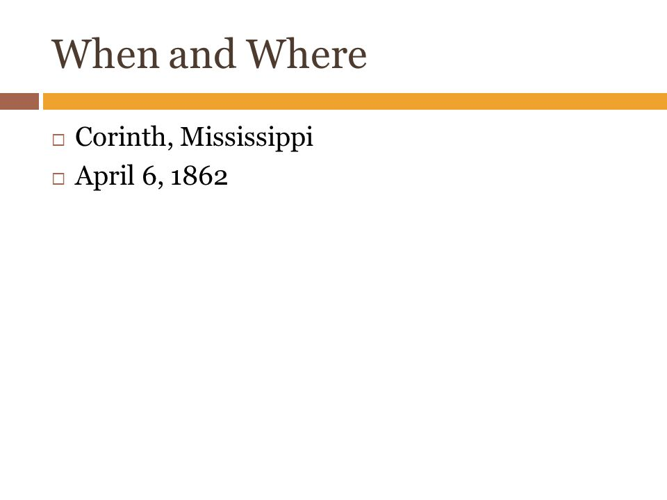 When and Where  Corinth, Mississippi  April 6, 1862