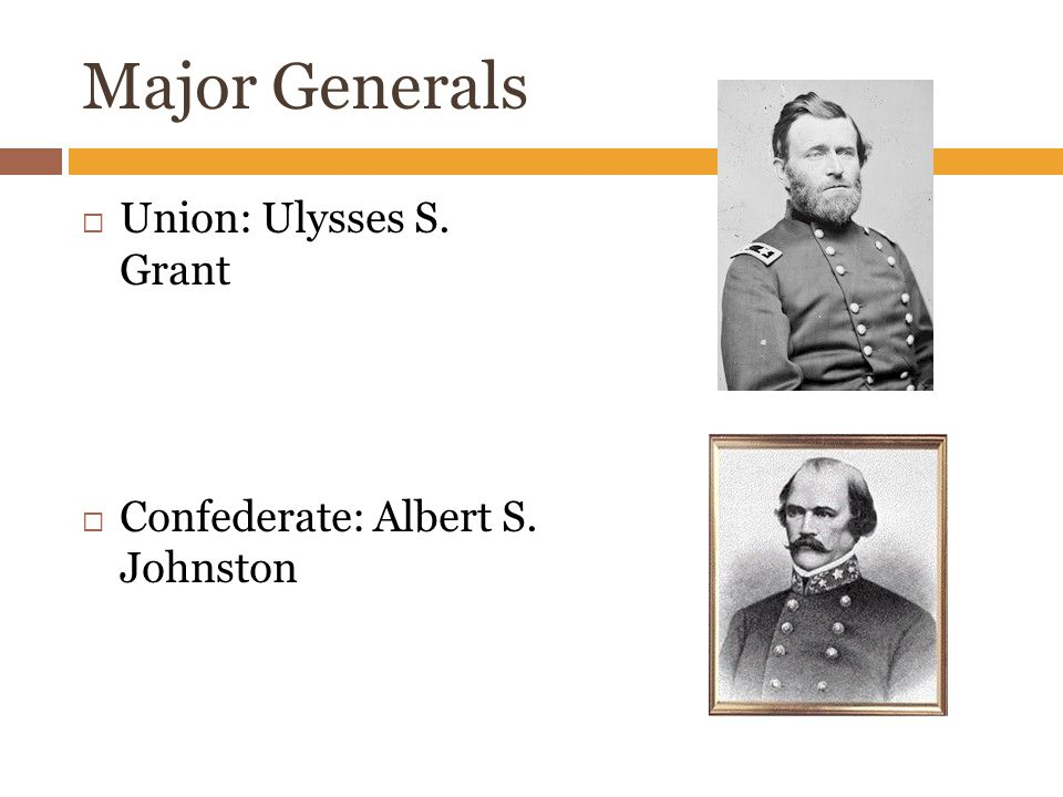 Major Generals  Union: Ulysses S. Grant  Confederate: Albert S. Johnston