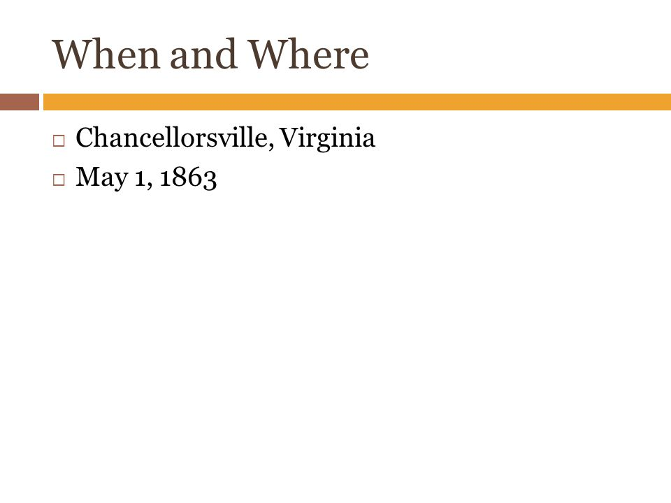 When and Where  Chancellorsville, Virginia  May 1, 1863