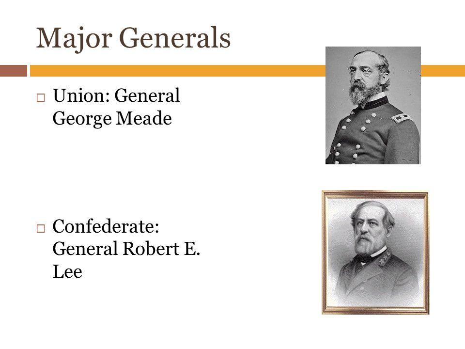Major Generals  Union: General George Meade  Confederate: General Robert E. Lee