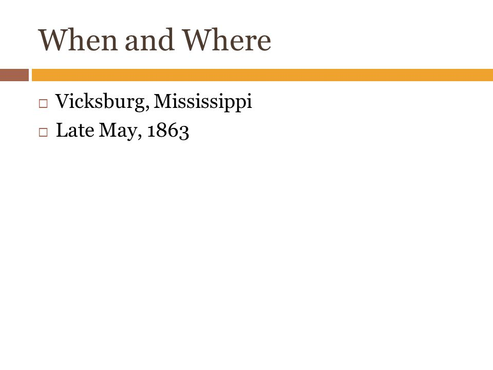 When and Where  Vicksburg, Mississippi  Late May, 1863