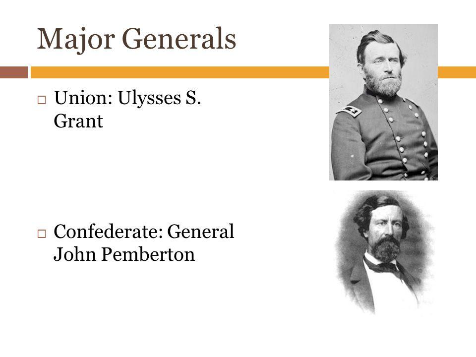 Major Generals  Union: Ulysses S. Grant  Confederate: General John Pemberton