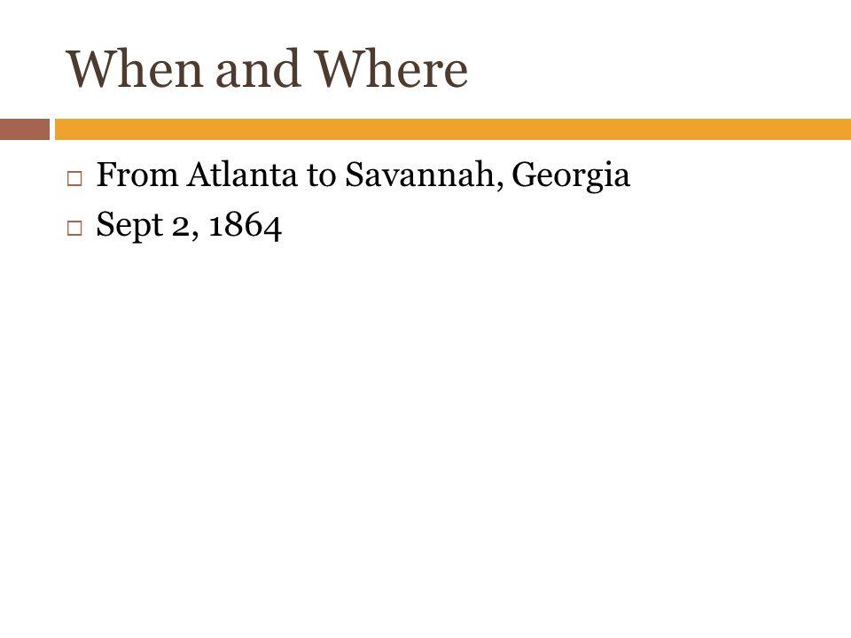 When and Where  From Atlanta to Savannah, Georgia  Sept 2, 1864