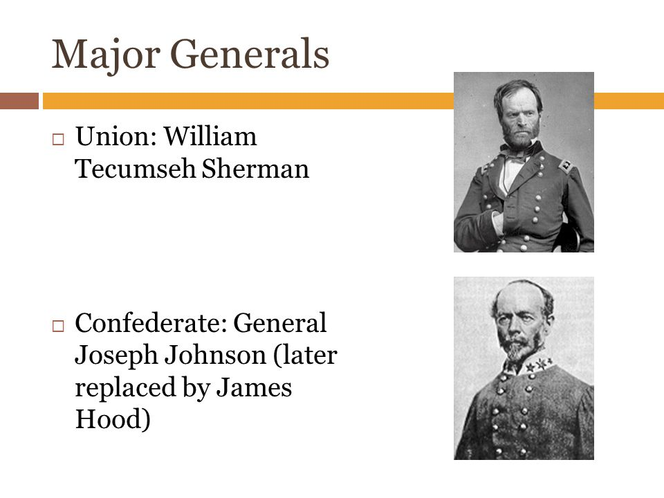 Major Generals  Union: William Tecumseh Sherman  Confederate: General Joseph Johnson (later replaced by James Hood)