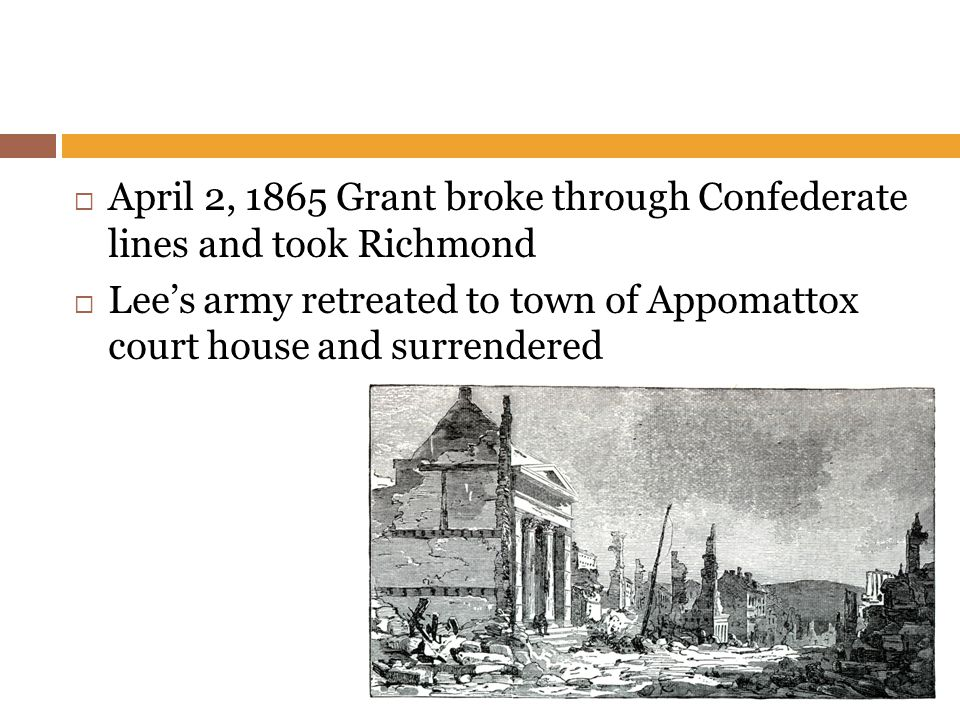  April 2, 1865 Grant broke through Confederate lines and took Richmond  Lee's army retreated to town of Appomattox court house and surrendered