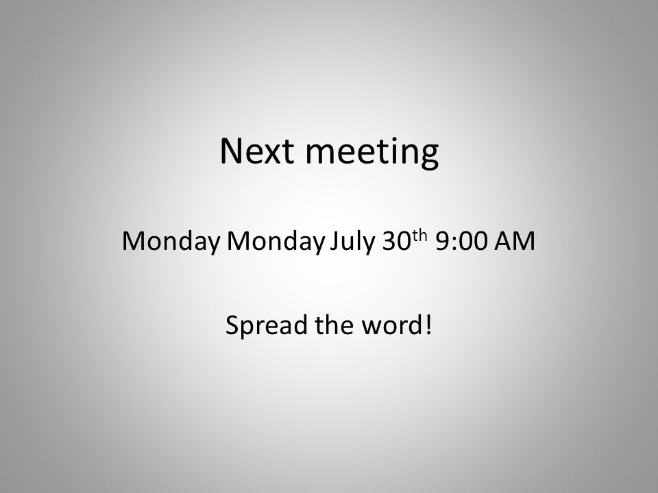Next meeting Monday Monday July 30 th 9:00 AM Spread the word!