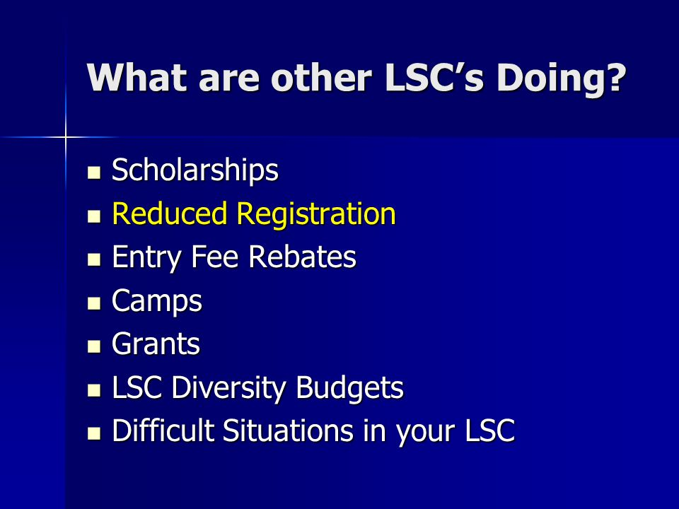 What are other LSC's Doing? Scholarships Scholarships Reduced Registration Reduced Registration Entry Fee Rebates Entry Fee Rebates Camps Camps Grants