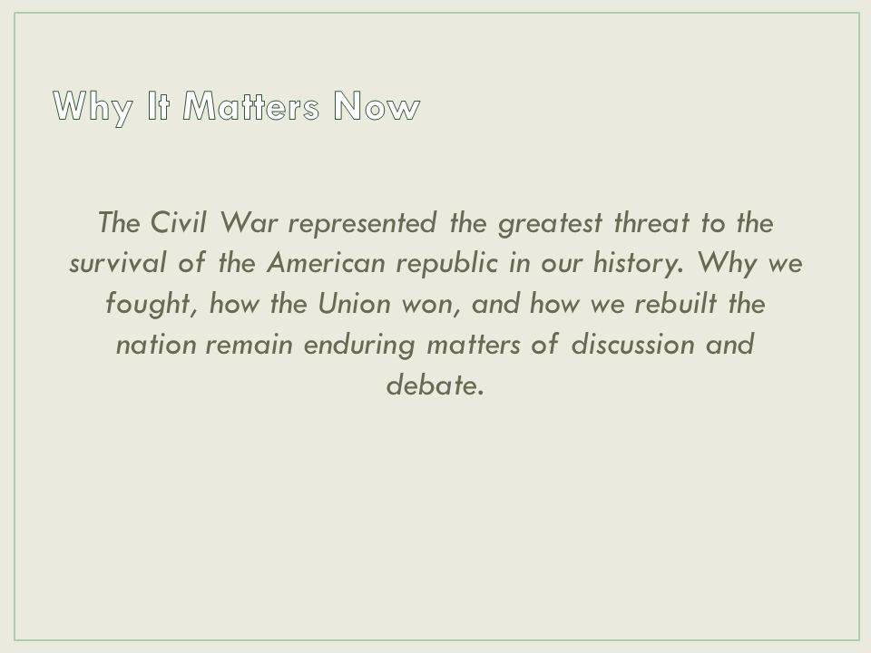 The Civil War represented the greatest threat to the survival of the American republic in our history. Why we fought, how the Union won, and how we re
