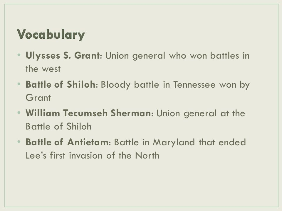 Ulysses S. Grant: Union general who won battles in the west Battle of Shiloh: Bloody battle in Tennessee won by Grant William Tecumseh Sherman: Union