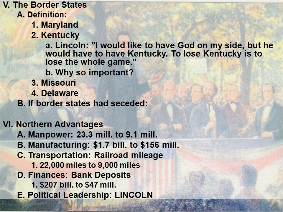 """V. The Border States A. Definition: 1. Maryland 2. Kentucky a. Lincoln: """"I would like to have God on my side, but he would have to have Kentucky. To l"""