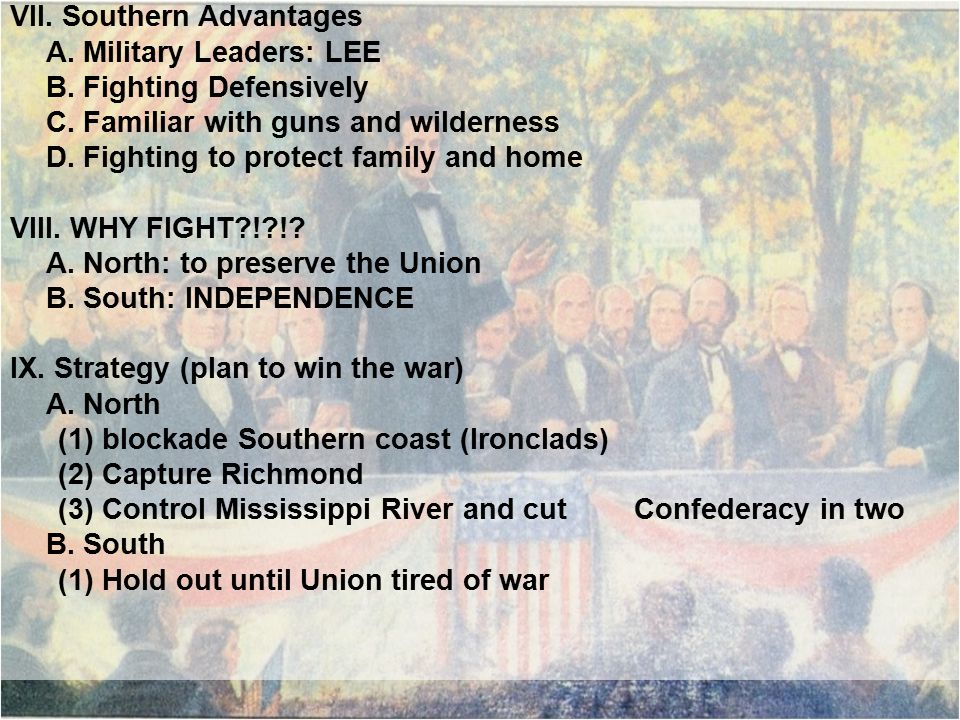 VII. Southern Advantages A. Military Leaders: LEE B. Fighting Defensively C. Familiar with guns and wilderness D. Fighting to protect family and home