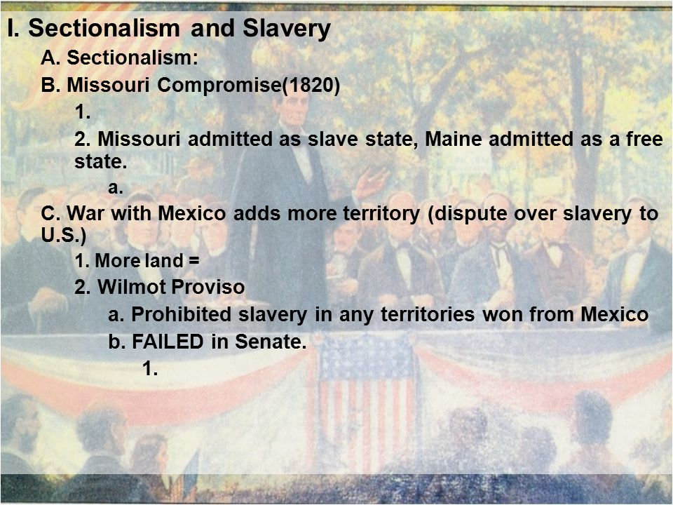 I. Sectionalism and Slavery A. Sectionalism: B. Missouri Compromise(1820) 1.