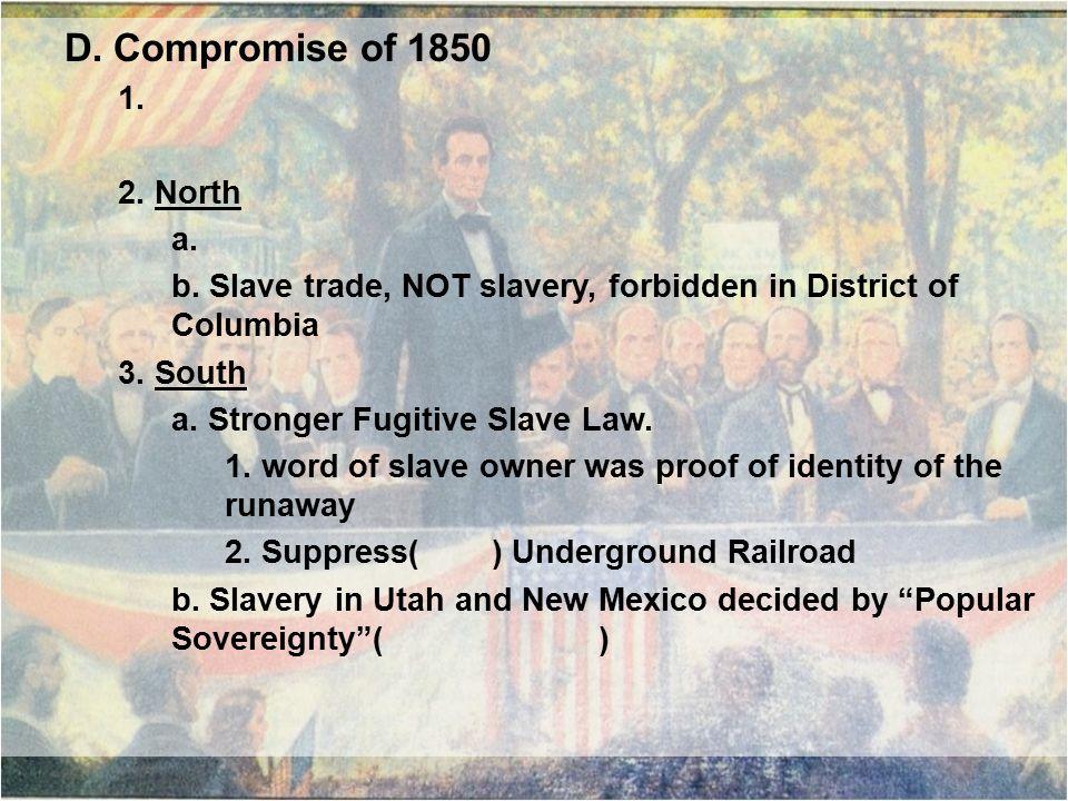 D. Compromise of 1850 1. 2. North a. b. Slave trade, NOT slavery, forbidden in District of Columbia 3. South a. Stronger Fugitive Slave Law. 1. word o