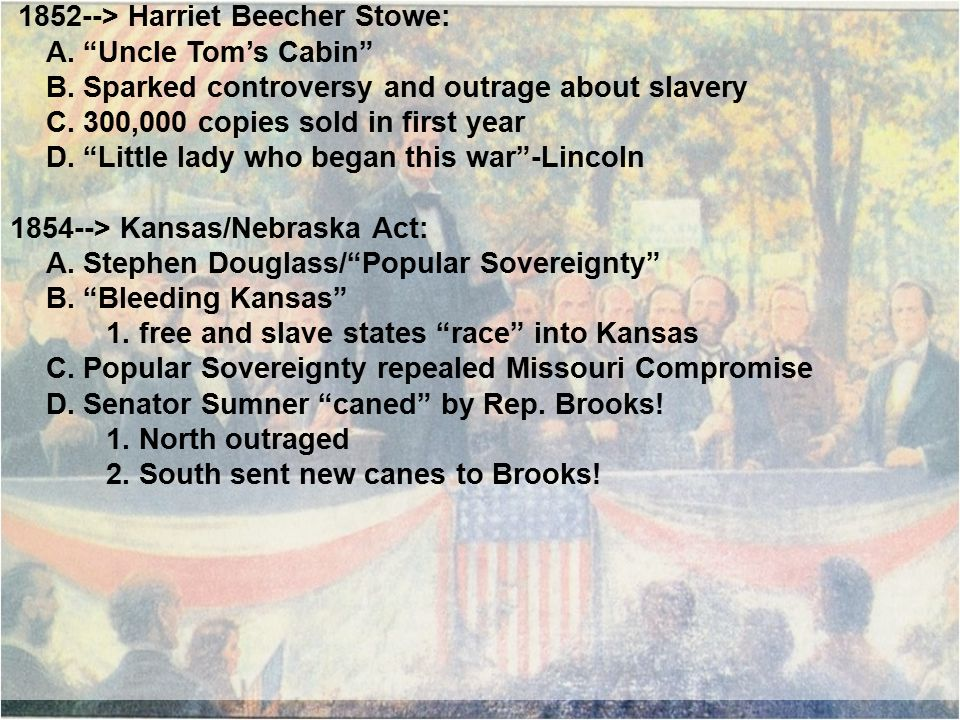 """1852--> Harriet Beecher Stowe: A. """"Uncle Tom's Cabin"""" B. Sparked controversy and outrage about slavery C. 300,000 copies sold in first year D. """"Little"""