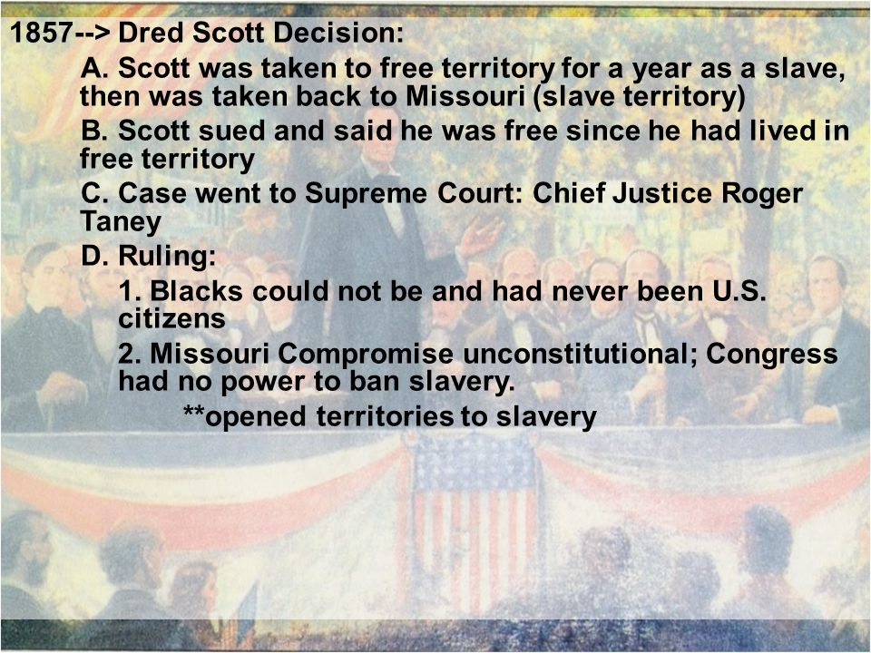 1857--> Dred Scott Decision: A. Scott was taken to free territory for a year as a slave, then was taken back to Missouri (slave territory) B. Scott su