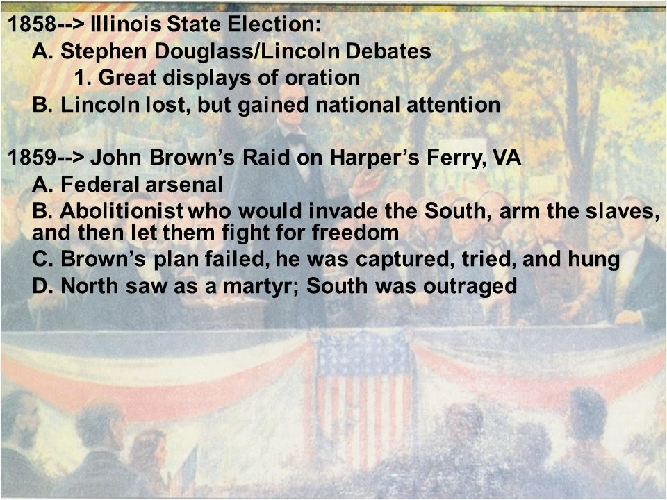 1858--> Illinois State Election: A. Stephen Douglass/Lincoln Debates 1. Great displays of oration B. Lincoln lost, but gained national attention 1859-