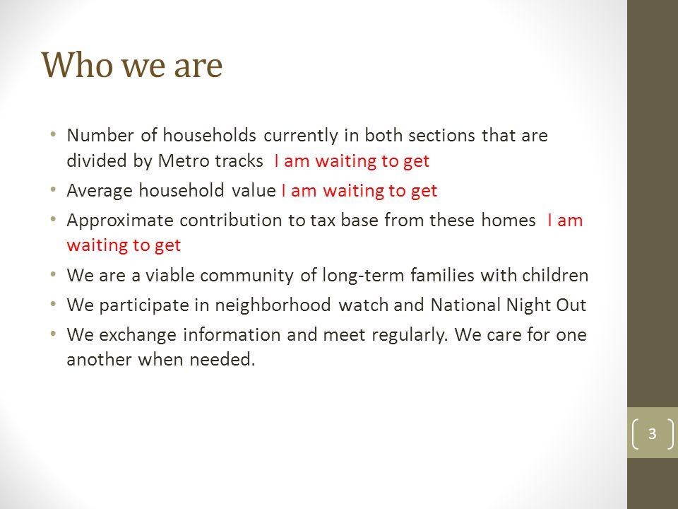 Who we are Number of households currently in both sections that are divided by Metro tracks I am waiting to get Average household value I am waiting to get Approximate contribution to tax base from these homes I am waiting to get We are a viable community of long-term families with children We participate in neighborhood watch and National Night Out We exchange information and meet regularly.