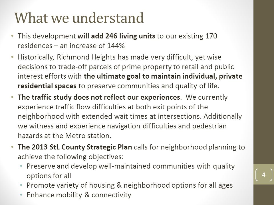 What we understand This development will add 246 living units to our existing 170 residences – an increase of 144% Historically, Richmond Heights has made very difficult, yet wise decisions to trade-off parcels of prime property to retail and public interest efforts with the ultimate goal to maintain individual, private residential spaces to preserve communities and quality of life.